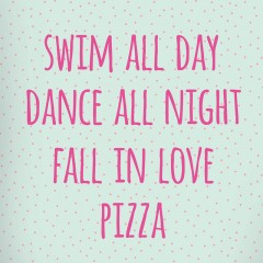 Swim all day - dance all night - fall in love - pizza